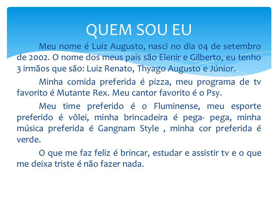 Meu nome é Luiz Augusto, nasci no dia 04 de setembro de 2002. O nome dos meus pais são Elenir e Gilberto, eu tenho 3 irmãos que são: Luiz Renato, Thya