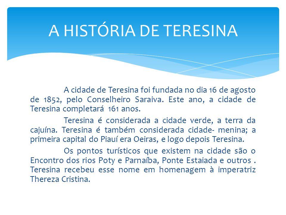 A cidade de Teresina foi fundada no dia 16 de agosto de 1852, pelo Conselheiro Saraiva. Este ano, a cidade de Teresina completará 161 anos. Teresina é