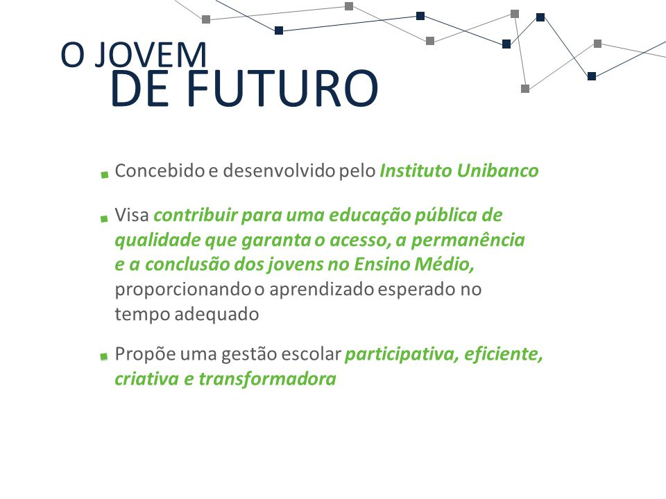 DE FUTURO O JOVEM Concebido e desenvolvido pelo Instituto Unibanco Visa contribuir para uma educação pública de qualidade que garanta o acesso, a perm