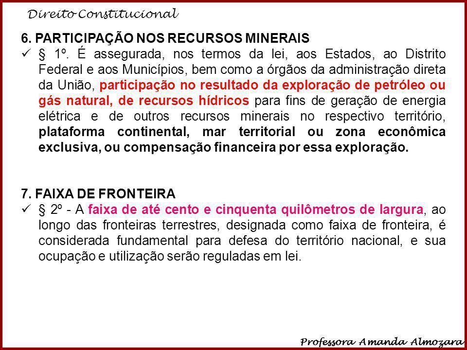 Direito Constitucional Professora Amanda Almozara 10 6. PARTICIPAÇÃO NOS RECURSOS MINERAIS § 1º. É assegurada, nos termos da lei, aos Estados, ao Dist