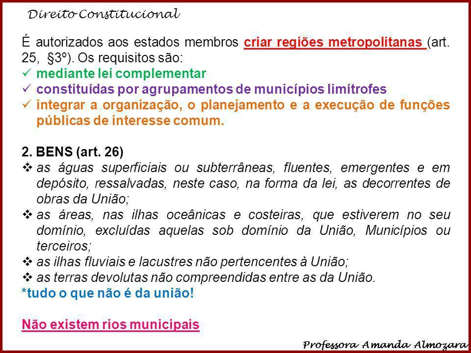 Direito Constitucional Professora Amanda Almozara 12 É autorizados aos estados membros criar regiões metropolitanas (art. 25, §3º). Os requisitos são: