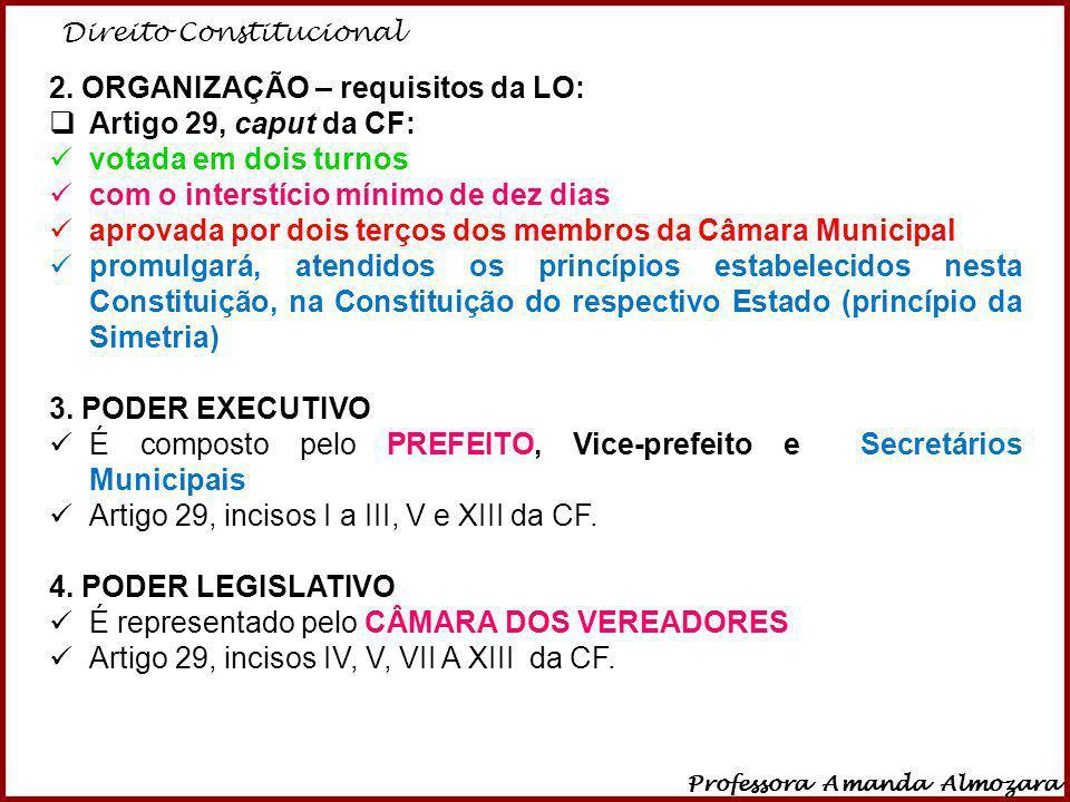 Direito Constitucional Professora Amanda Almozara 15 2. ORGANIZAÇÃO – requisitos da LO: Artigo 29, caput da CF: votada em dois turnos com o interstíci