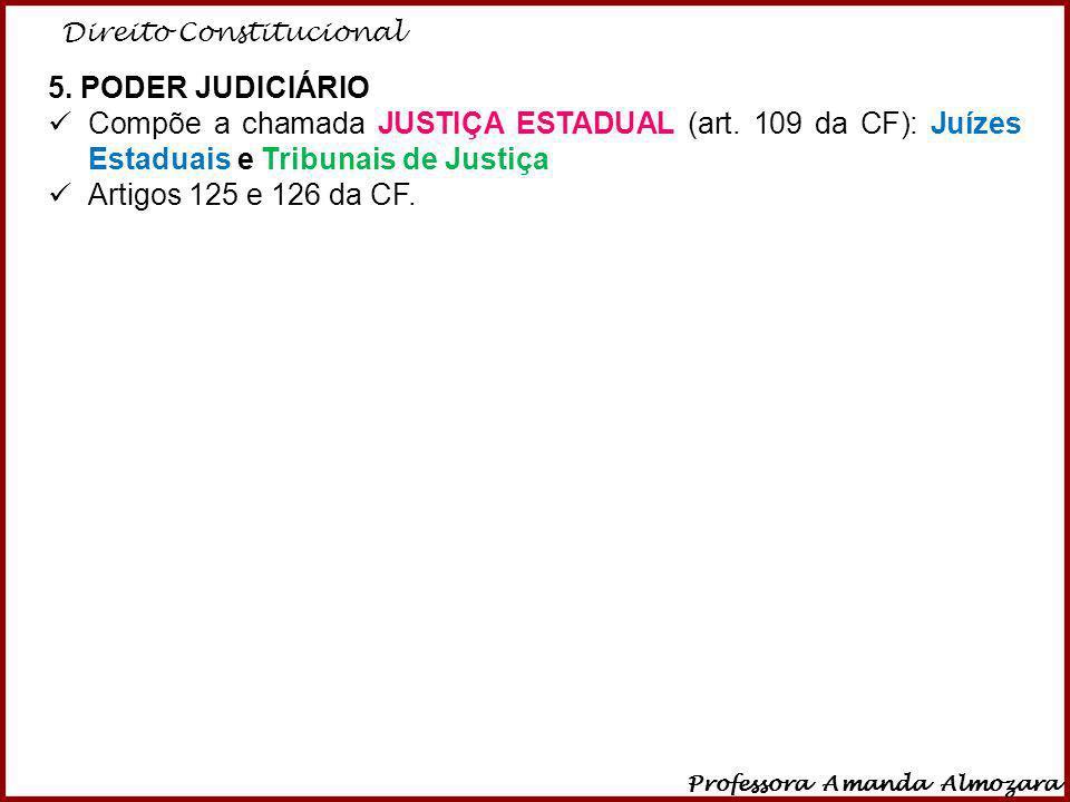 Direito Constitucional Professora Amanda Almozara 16 5. PODER JUDICIÁRIO Compõe a chamada JUSTIÇA ESTADUAL (art. 109 da CF): Juízes Estaduais e Tribun