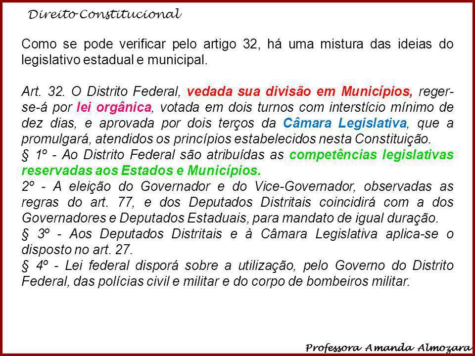 Direito Constitucional Professora Amanda Almozara 18 Como se pode verificar pelo artigo 32, há uma mistura das ideias do legislativo estadual e munici