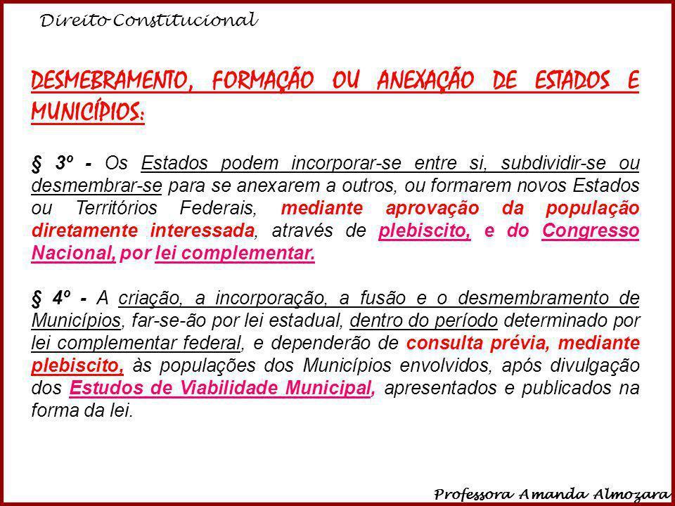 Direito Constitucional Professora Amanda Almozara 4 DESMEBRAMENTO, FORMAÇÃO OU ANEXAÇÃO DE ESTADOS E MUNICÍPIOS: § 3º - Os Estados podem incorporar-se