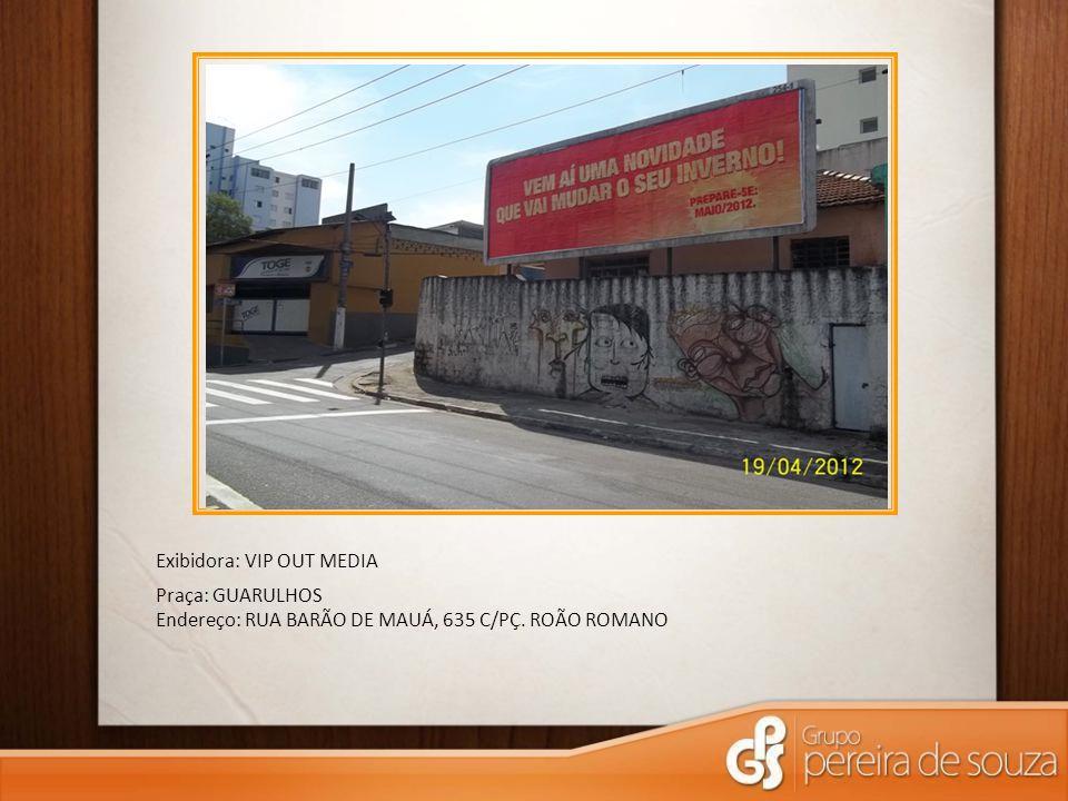 Exibidora: VIP OUT MEDIA Praça: GUARULHOS Endereço: RUA BARÃO DE MAUÁ, 635 C/PÇ. ROÃO ROMANO