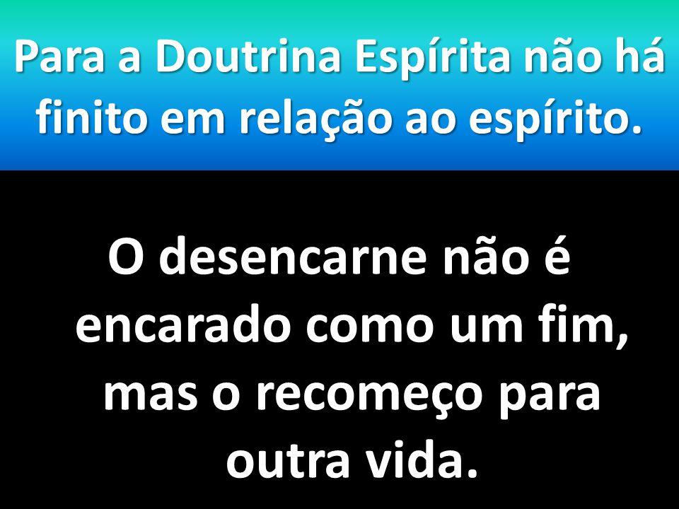 Para a Doutrina Espírita não há finito em relação ao espírito. O desencarne não é encarado como um fim, mas o recomeço para outra vida.