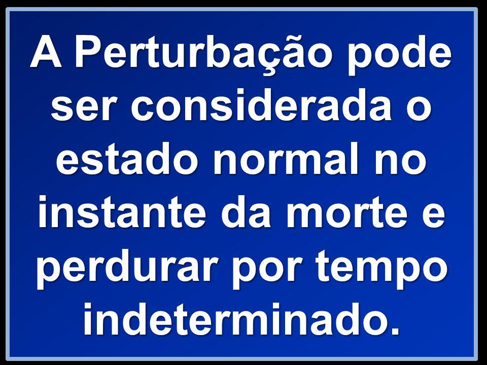 A Perturbação pode ser considerada o estado normal no instante da morte e perdurar por tempo indeterminado.