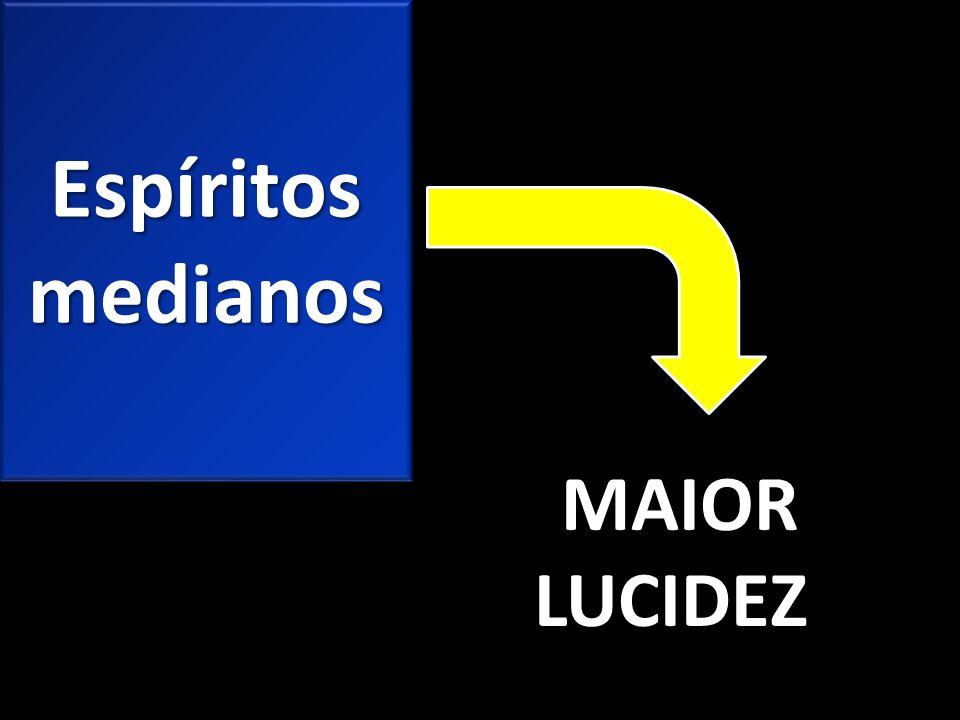 Espíritos medianos MAIOR LUCIDEZ MAIOR LUCIDEZ