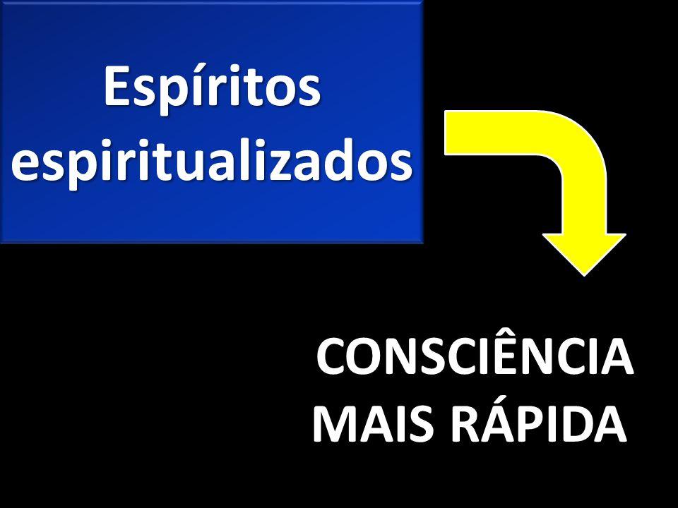 Espíritos espiritualizados CONSCIÊNCIA MAIS RÁPIDA CONSCIÊNCIA MAIS RÁPIDA
