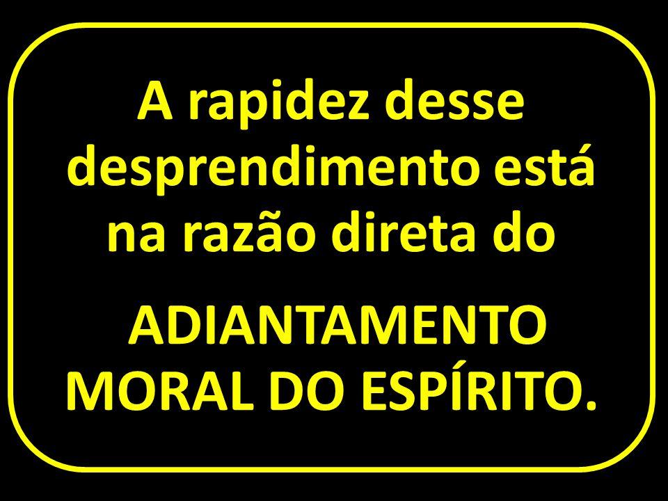 A rapidez desse desprendimento está na razão direta do ADIANTAMENTO MORAL DO ESPÍRITO.