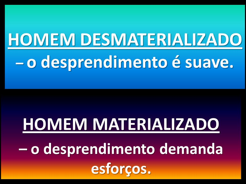 HOMEM MATERIALIZADO – o desprendimento demanda esforços. HOMEM DESMATERIALIZADO – o desprendimento é suave.