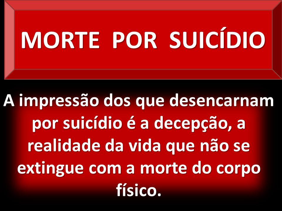 A impressão dos que desencarnam por suicídio é a decepção, a realidade da vida que não se extingue com a morte do corpo físico. MORTE POR SUICÍDIO