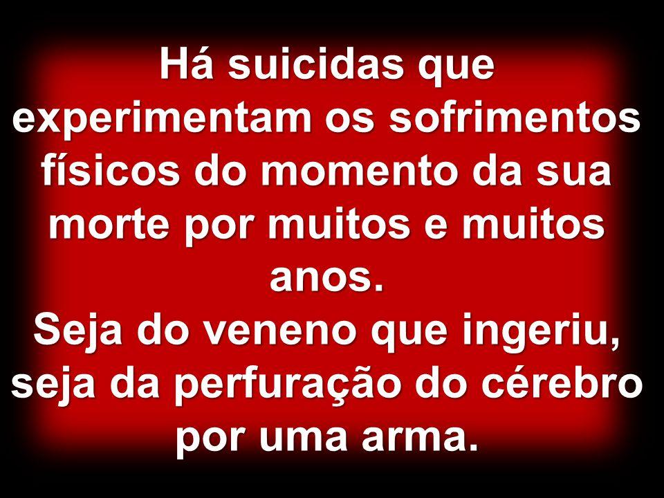 Há suicidas que experimentam os sofrimentos físicos do momento da sua morte por muitos e muitos anos. Seja do veneno que ingeriu, seja da perfuração d