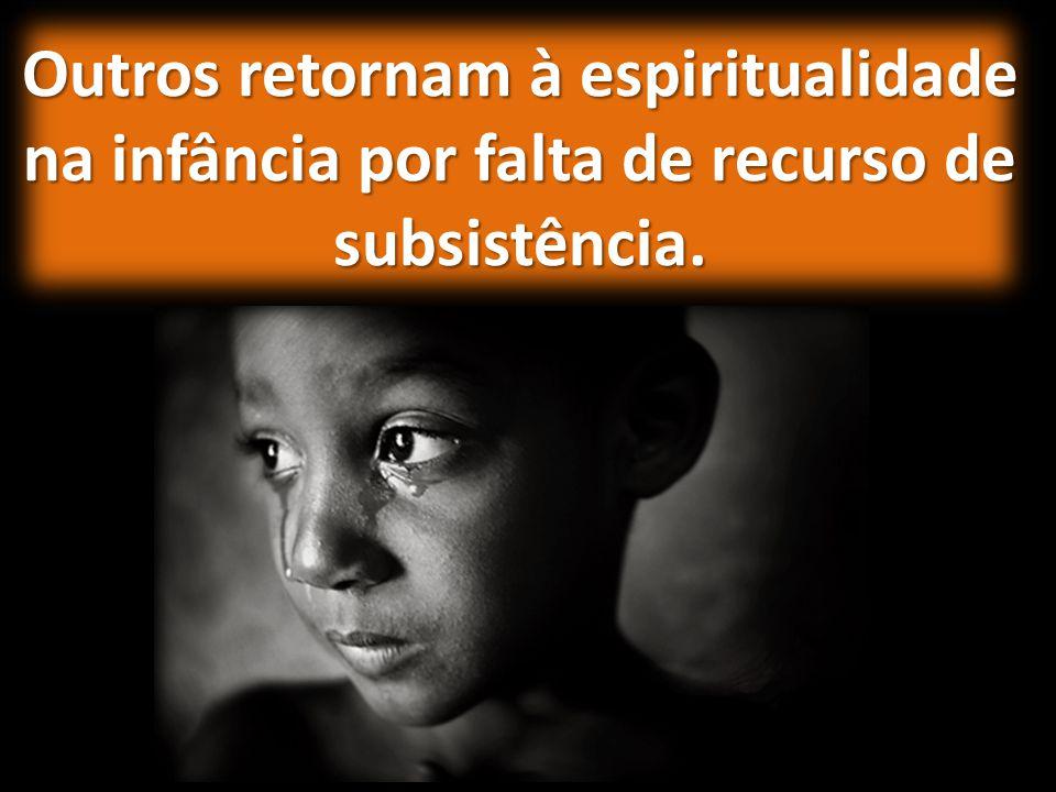Outros retornam à espiritualidade na infância por falta de recurso de subsistência.