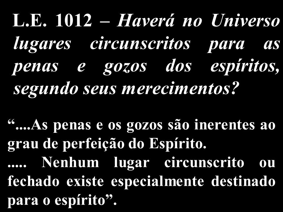 L.E. 1012 – Haverá no Universo lugares circunscritos para as penas e gozos dos espíritos, segundo seus merecimentos?....As penas e os gozos são ineren
