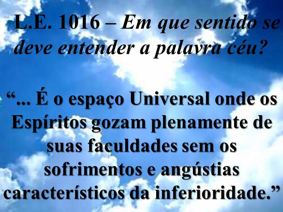 L.E. 1016 – Em que sentido se deve entender a palavra céu?... É o espaço Universal onde os Espíritos gozam plenamente de suas faculdades sem os sofrim