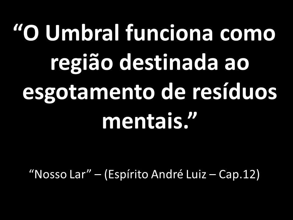 O Umbral funciona como região destinada ao esgotamento de resíduos mentais. Nosso Lar – (Espírito André Luiz – Cap.12)