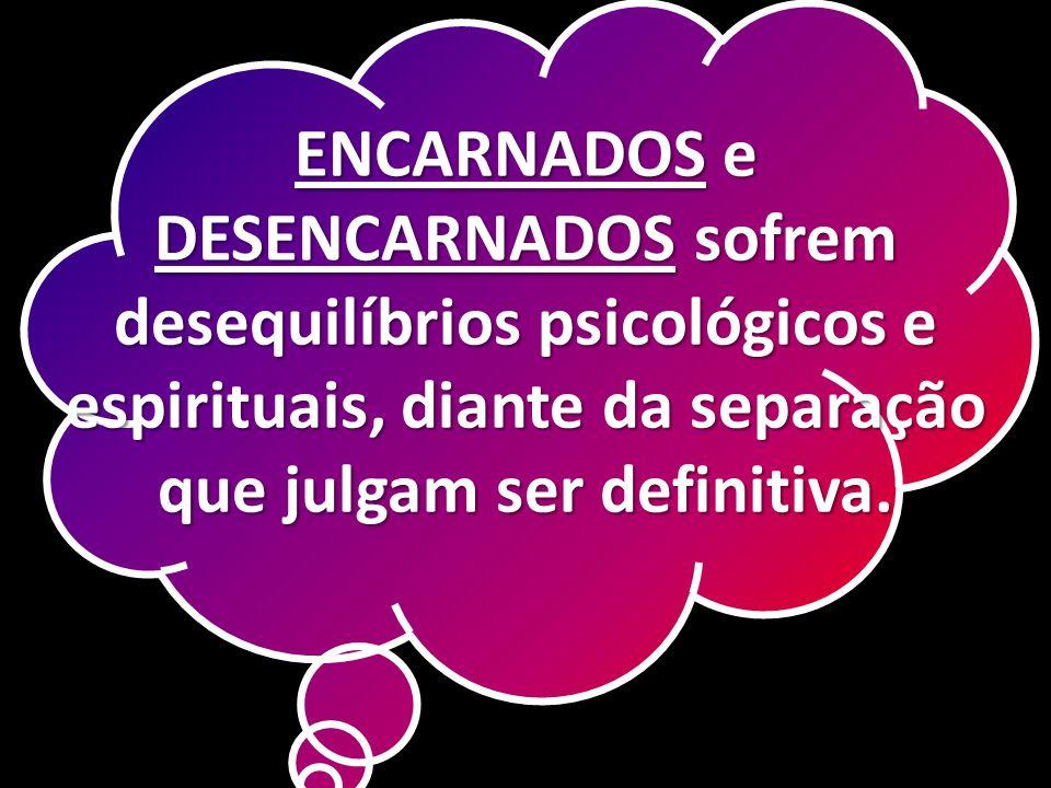 ENCARNADOS e DESENCARNADOS sofrem desequilíbrios psicológicos e espirituais, diante da separação que julgam ser definitiva.