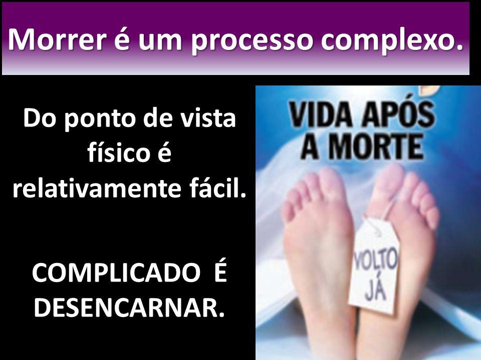 Morrer é um processo complexo. Do ponto de vista físico é relativamente fácil. COMPLICADO É DESENCARNAR.