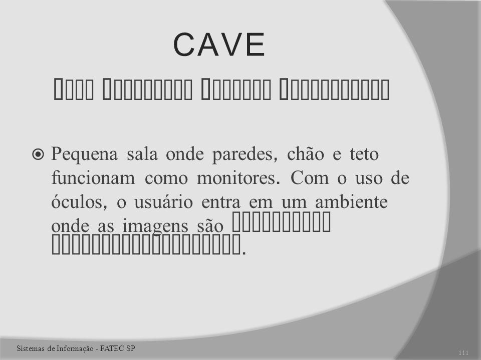 CAVE C ave A utomatic V irtual E nvironment Pequena sala onde paredes, chão e teto funcionam como monitores.