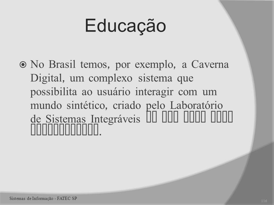 Educação No Brasil temos, por exemplo, a Caverna Digital, um complexo sistema que possibilita ao usuário interagir com um mundo sintético, criado pelo Laboratório de Sistemas Integráveis da USP para fins educacionais.