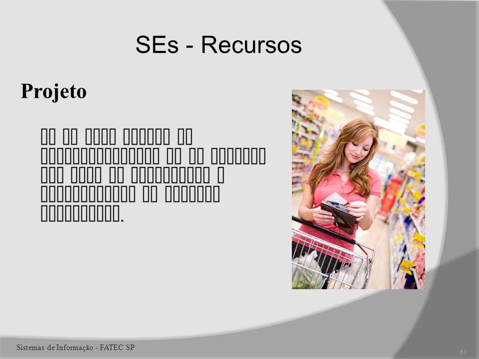 SEs - Recursos Projeto Um SE pode ajudar no desenvolvimento de um produto com base no julgamento e entendimento do mercado consumidor.