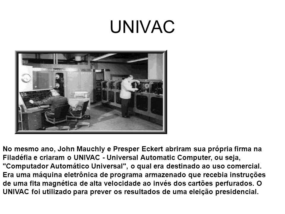 UNIVAC No mesmo ano, John Mauchly e Presper Eckert abriram sua própria firma na Filadéfia e criaram o UNIVAC - Universal Automatic Computer, ou seja,