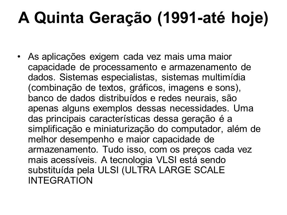 A Quinta Geração (1991-até hoje) As aplicações exigem cada vez mais uma maior capacidade de processamento e armazenamento de dados. Sistemas especiali