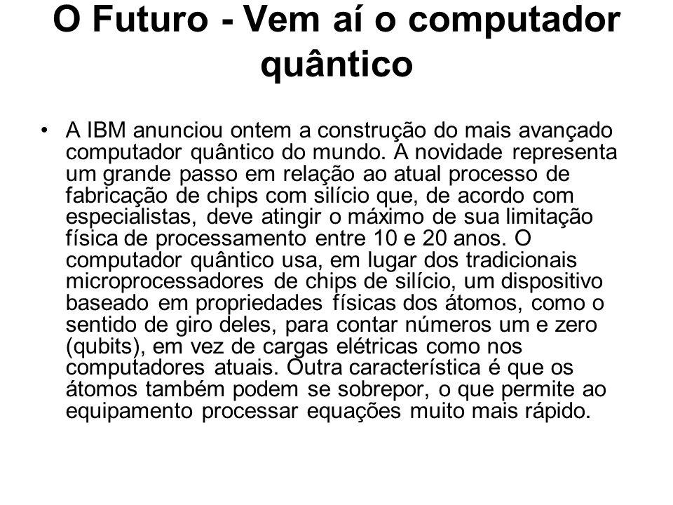 O Futuro - Vem aí o computador quântico A IBM anunciou ontem a construção do mais avançado computador quântico do mundo. A novidade representa um gran