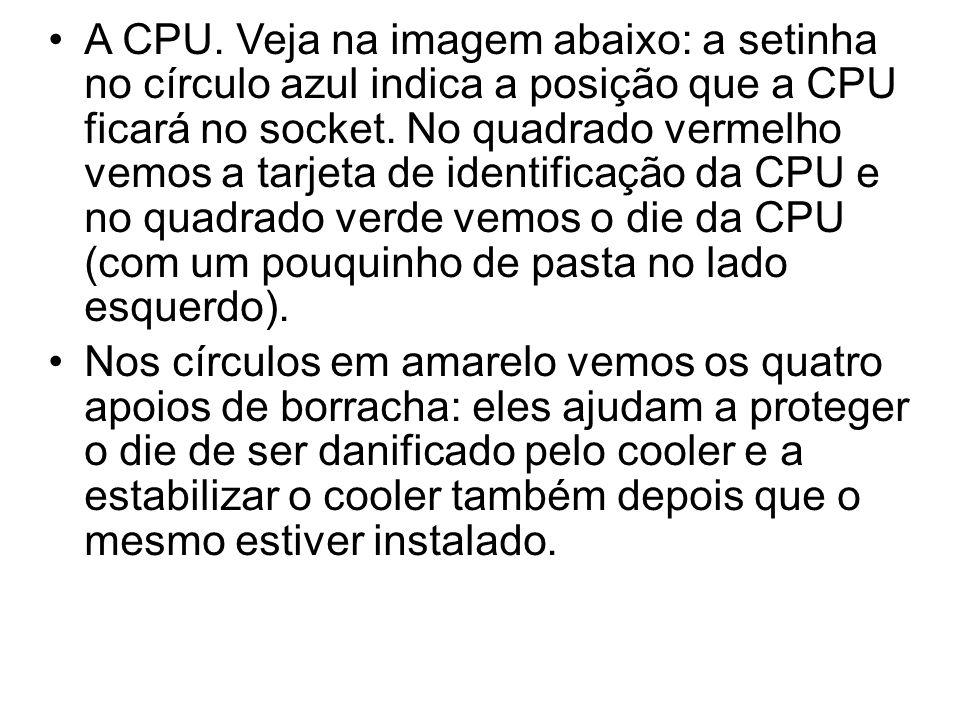 A CPU. Veja na imagem abaixo: a setinha no círculo azul indica a posição que a CPU ficará no socket. No quadrado vermelho vemos a tarjeta de identific