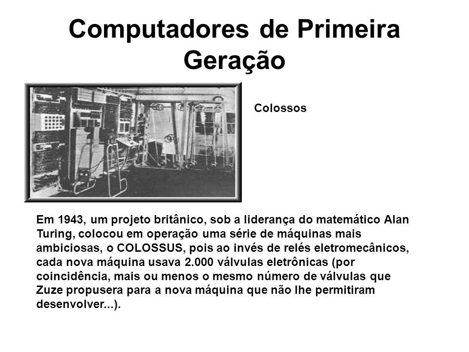 Computadores de Primeira Geração Colossos Em 1943, um projeto britânico, sob a liderança do matemático Alan Turing, colocou em operação uma série de m