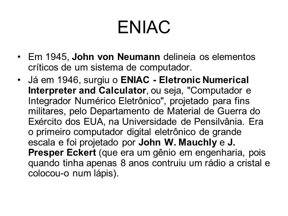 ENIAC Em 1945, John von Neumann delineia os elementos críticos de um sistema de computador. Já em 1946, surgiu o ENIAC - Eletronic Numerical Interpret