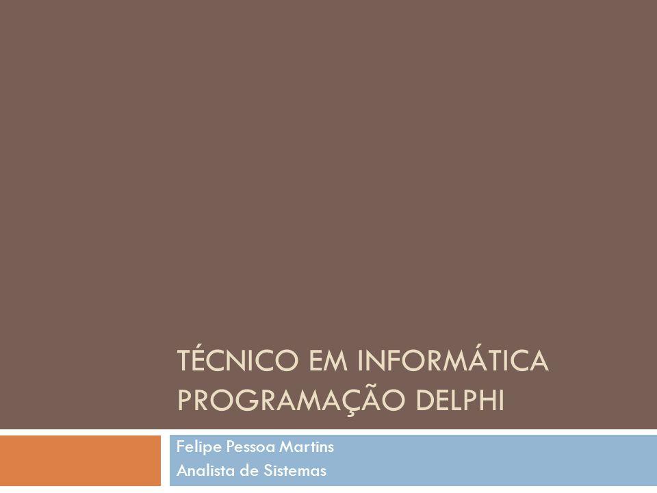 TÉCNICO EM INFORMÁTICA PROGRAMAÇÃO DELPHI Felipe Pessoa Martins Analista de Sistemas