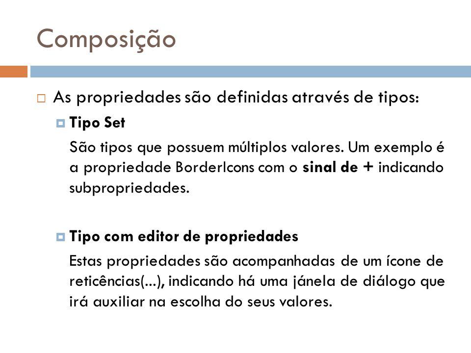 Composição As propriedades são definidas através de tipos: Tipo Set São tipos que possuem múltiplos valores. Um exemplo é a propriedade BorderIcons co