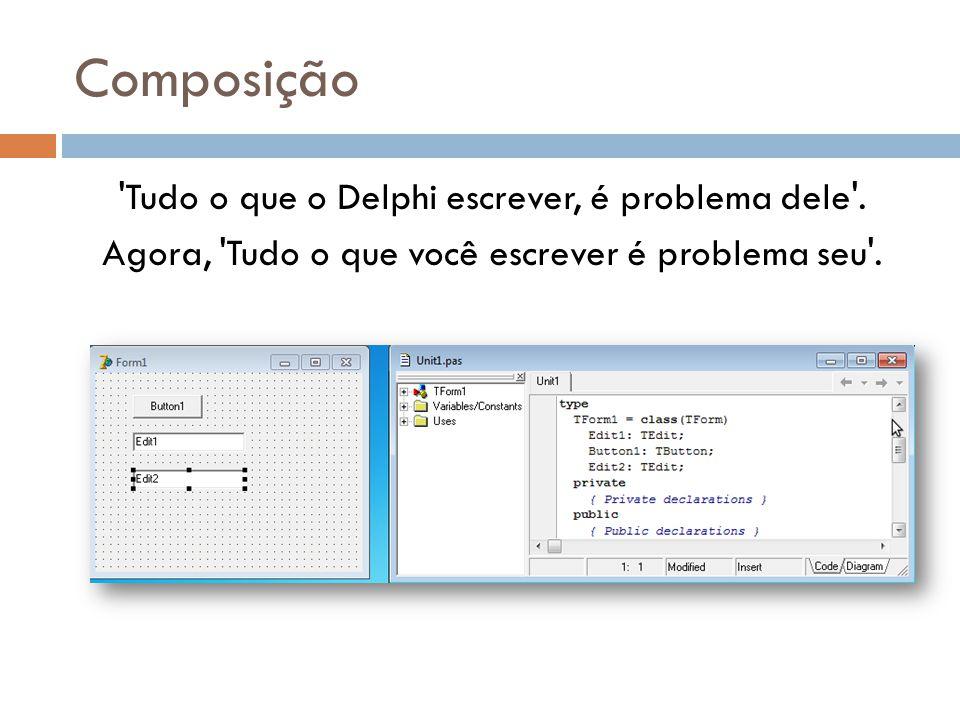 Composição 'Tudo o que o Delphi escrever, é problema dele'. Agora, 'Tudo o que você escrever é problema seu'.