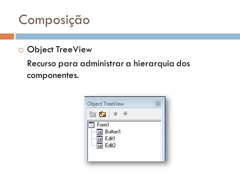 Composição Object TreeView Recurso para administrar a hierarquia dos componentes.
