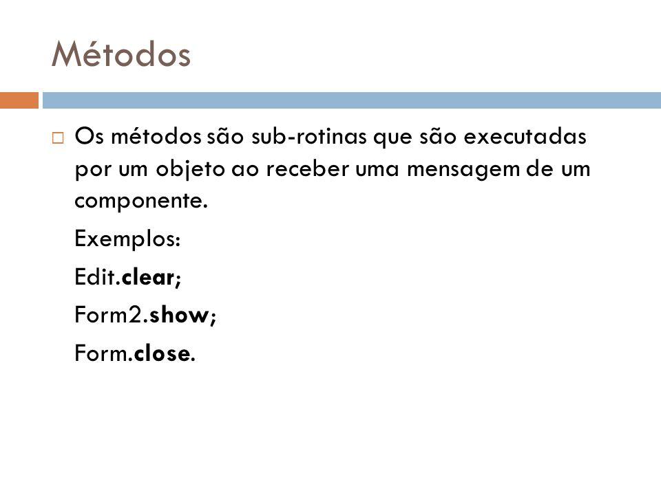 Métodos Os métodos são sub-rotinas que são executadas por um objeto ao receber uma mensagem de um componente. Exemplos: Edit.clear; Form2.show; Form.c
