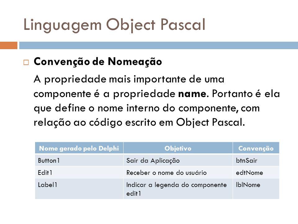 Linguagem Object Pascal Convenção de Nomeação A propriedade mais importante de uma componente é a propriedade name. Portanto é ela que define o nome i