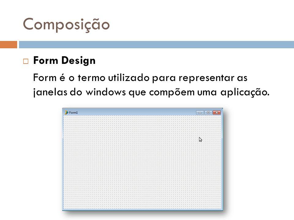 Composição Form Design Form é o termo utilizado para representar as janelas do windows que compõem uma aplicação.