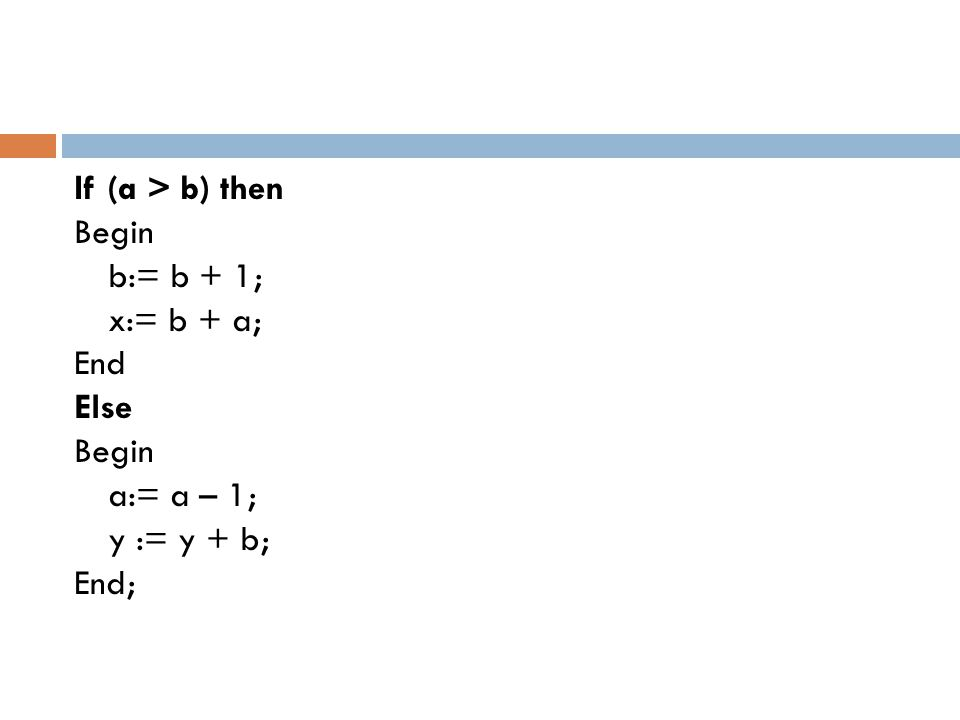 If (a > b) then Begin b:= b + 1; x:= b + a; End Else Begin a:= a – 1; y := y + b; End;