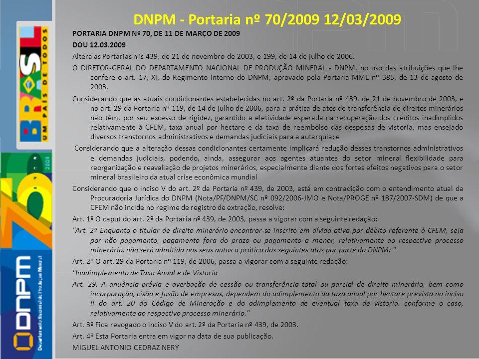 DNPM - Portaria nº 70/2009 12/03/2009 PORTARIA DNPM Nº 70, DE 11 DE MARÇO DE 2009 DOU 12.03.2009 Altera as Portarias nºs 439, de 21 de novembro de 200