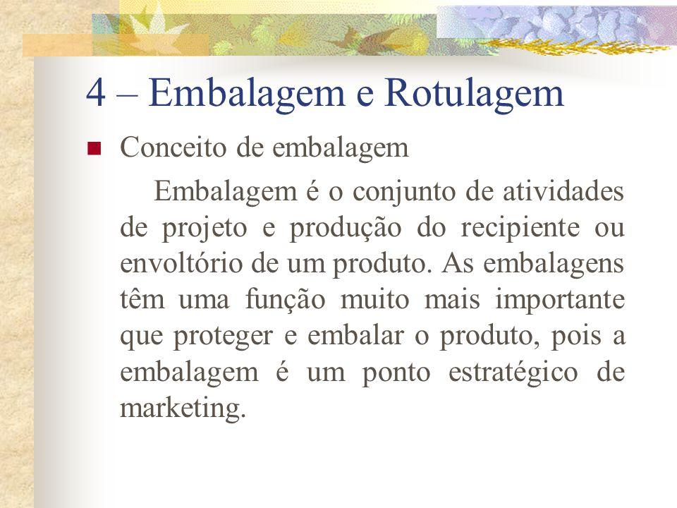 4 – Embalagem e Rotulagem A embalagem deve desempenhar muitas tarefas de vendas: atrair a atenção, descrever os aspectos do produto, criar confiança no consumidor e transmitir uma imagem geral favorável.