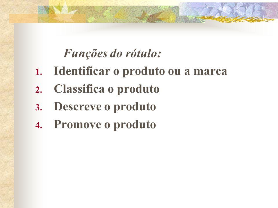 Funções do rótulo: 1. Identificar o produto ou a marca 2. Classifica o produto 3. Descreve o produto 4. Promove o produto