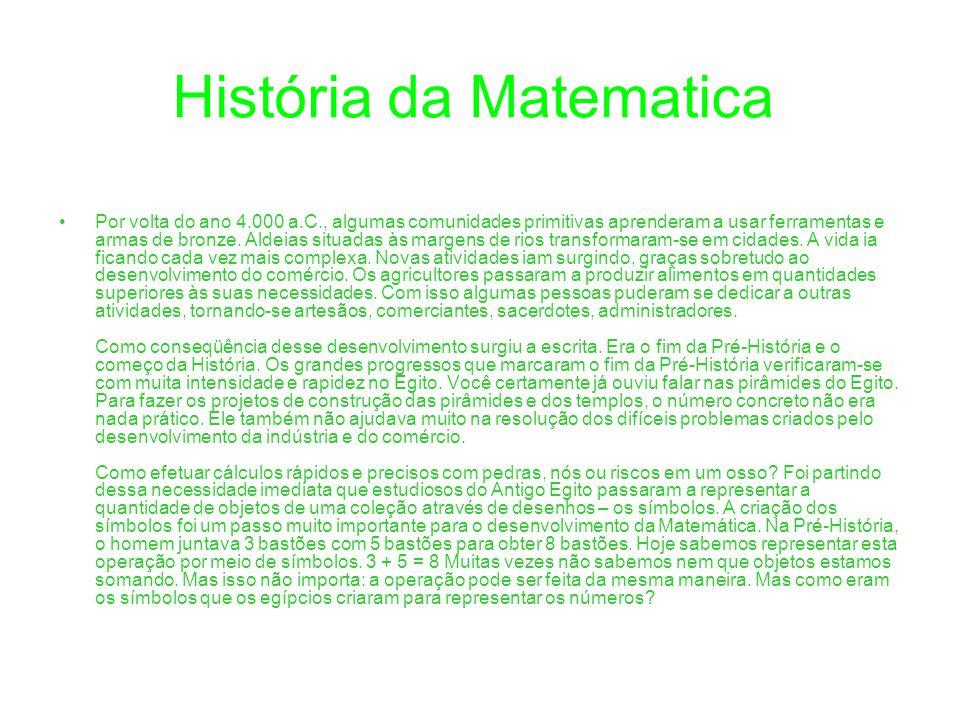 História da Matematica Por volta do ano 4.000 a.C., algumas comunidades primitivas aprenderam a usar ferramentas e armas de bronze. Aldeias situadas à