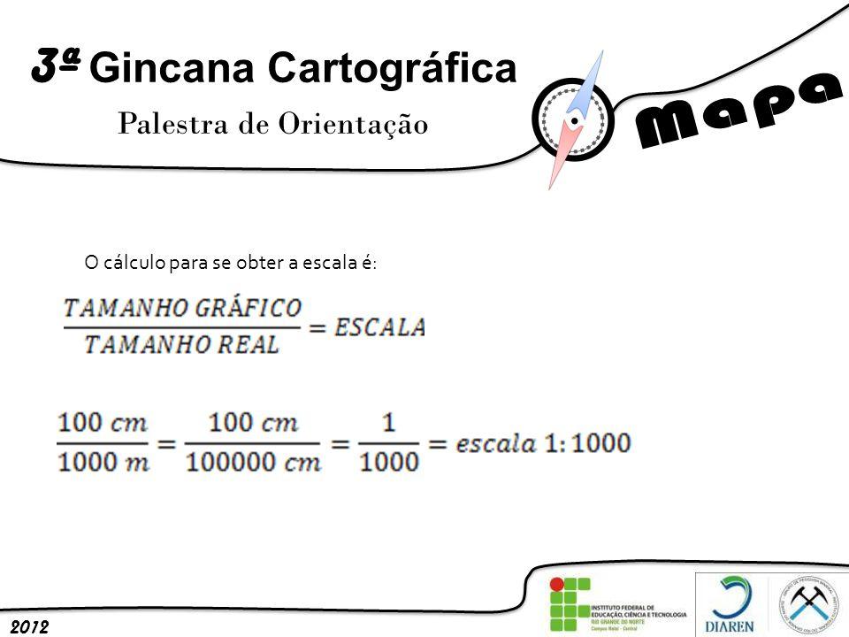 3ª Gincana Cartográfica Palestra de Orientação 2012 O cálculo para se obter a escala é: