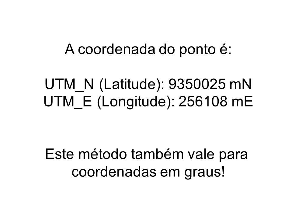 A coordenada do ponto é: UTM_N (Latitude): 9350025 mN UTM_E (Longitude): 256108 mE Este método também vale para coordenadas em graus!