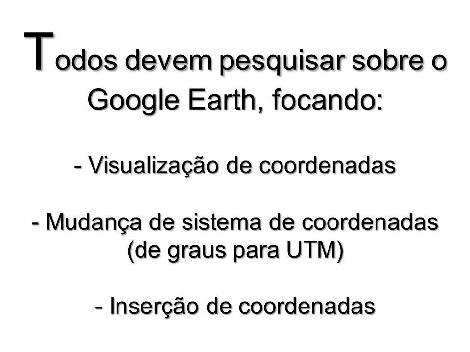 T odos devem pesquisar sobre o Google Earth, focando: - Visualização de coordenadas - Mudança de sistema de coordenadas (de graus para UTM) - Inserção de coordenadas