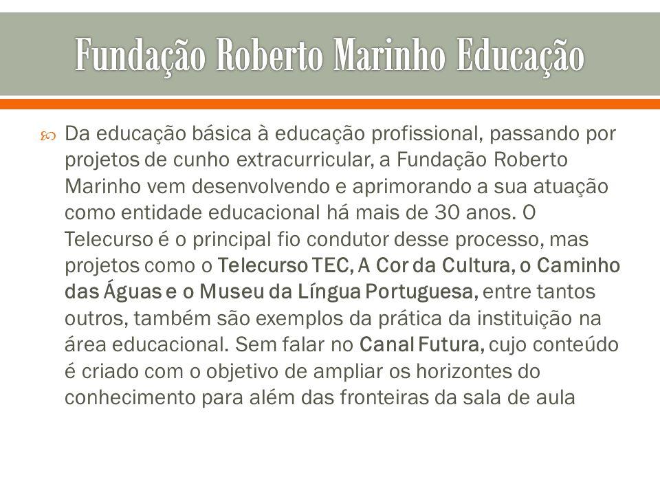 Da educação básica à educação profissional, passando por projetos de cunho extracurricular, a Fundação Roberto Marinho vem desenvolvendo e aprimorando