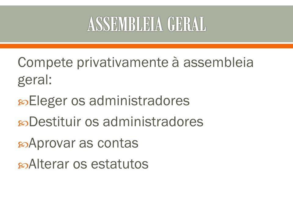 Compete privativamente à assembleia geral: Eleger os administradores Destituir os administradores Aprovar as contas Alterar os estatutos
